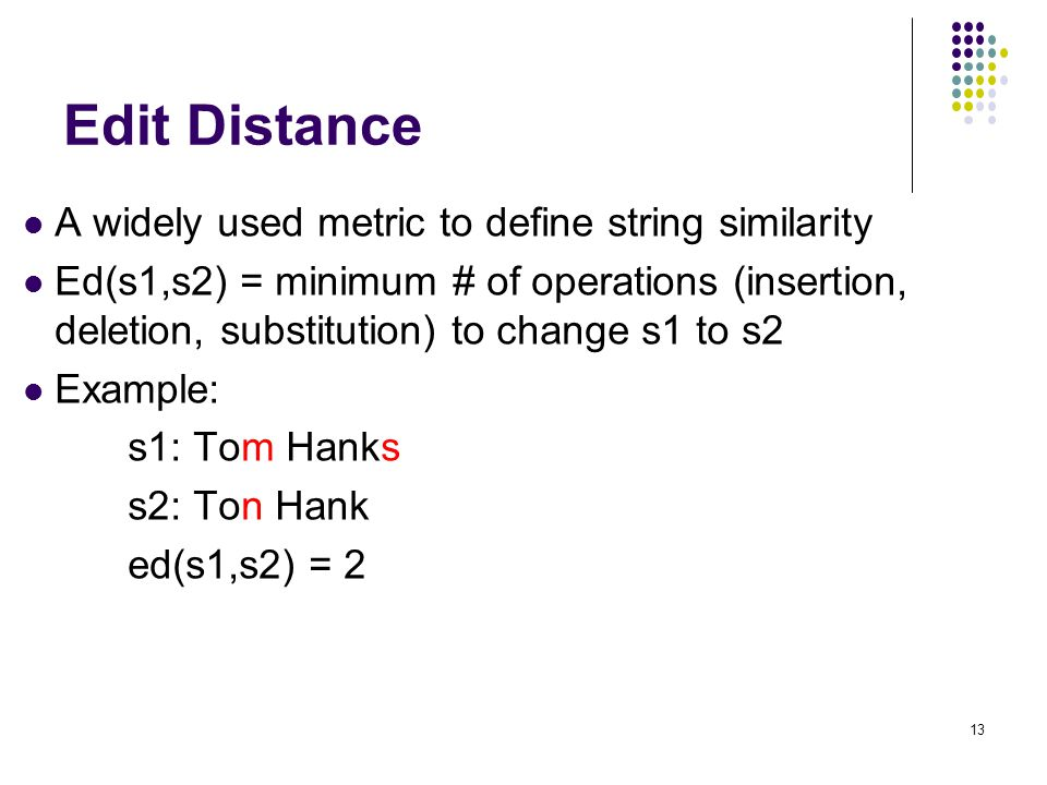 13 A widely used metric to define string similarity Ed(s1,s2) = minimum # of operations (insertion, deletion, substitution) to change s1 to s2 Example: s1: Tom Hanks s2: Ton Hank ed(s1,s2) = 2 Edit Distance 13