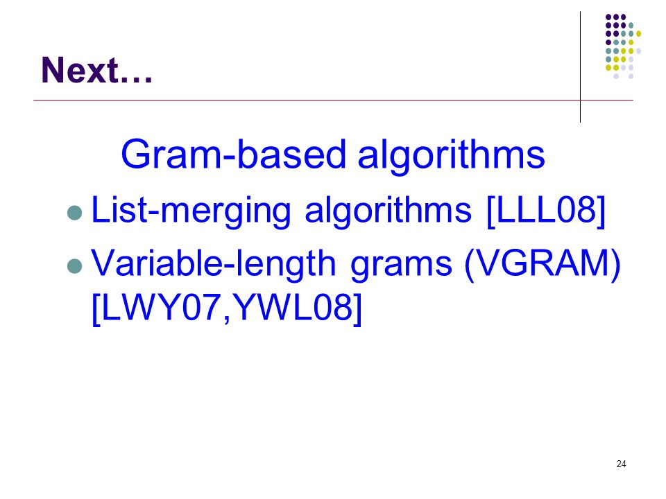 Gram-based algorithms List-merging algorithms [LLL08] Variable-length grams (VGRAM) [LWY07,YWL08] 24 Next…