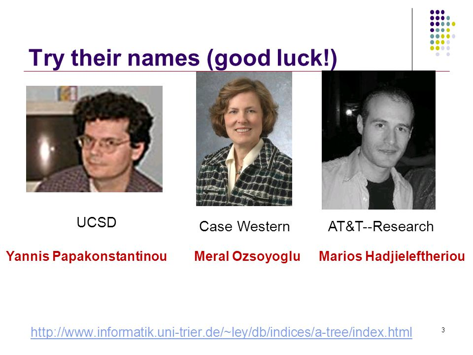 Try their names (good luck!) http://www.informatik.uni-trier.de/~ley/db/indices/a-tree/index.html 3 Yannis PapakonstantinouMeral OzsoyogluMarios Hadjieleftheriou UCSD Case Western AT&T--Research