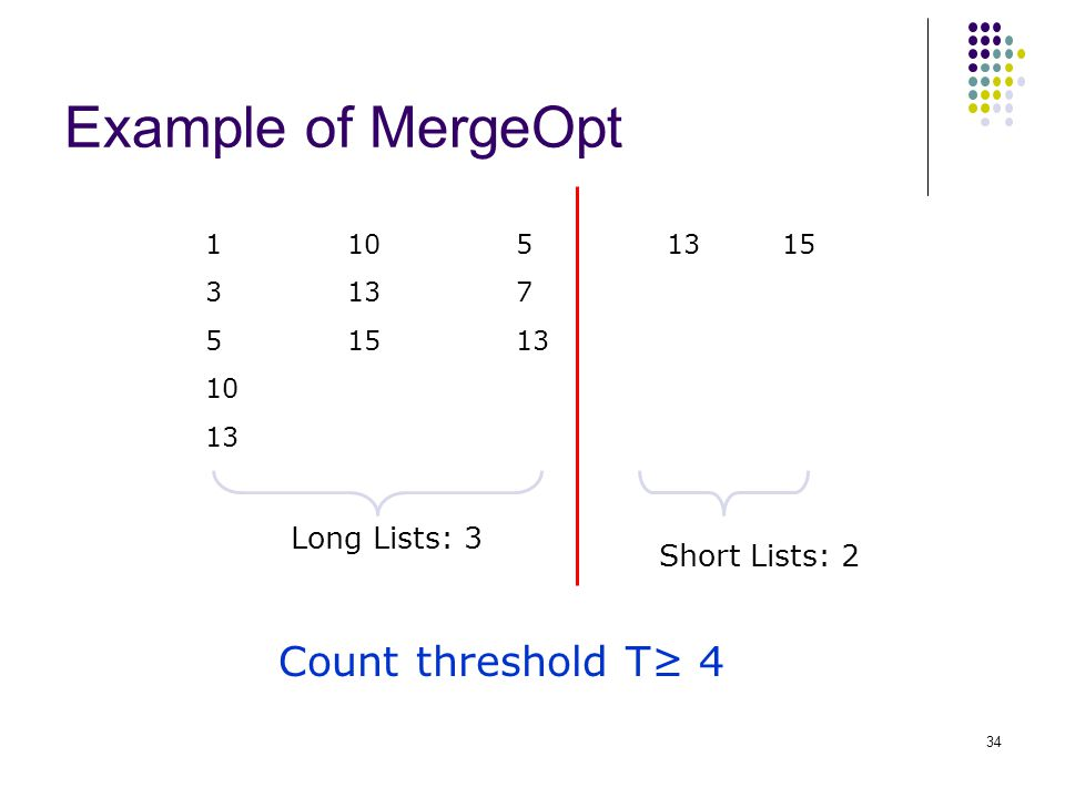 Example of MergeOpt 1 3 5 10 13 10 13 15 5 7 13 15 Count threshold T≥ 4 Long Lists: 3 Short Lists: 2 34