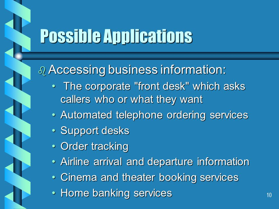 10 Possible Applications b Accessing business information: The corporate front desk which asks callers who or what they want The corporate front desk which asks callers who or what they want Automated telephone ordering servicesAutomated telephone ordering services Support desksSupport desks Order trackingOrder tracking Airline arrival and departure informationAirline arrival and departure information Cinema and theater booking servicesCinema and theater booking services Home banking servicesHome banking services