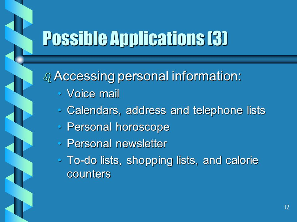 12 Possible Applications (3) b Accessing personal information: Voice mailVoice mail Calendars, address and telephone listsCalendars, address and telephone lists Personal horoscopePersonal horoscope Personal newsletterPersonal newsletter To-do lists, shopping lists, and calorie countersTo-do lists, shopping lists, and calorie counters