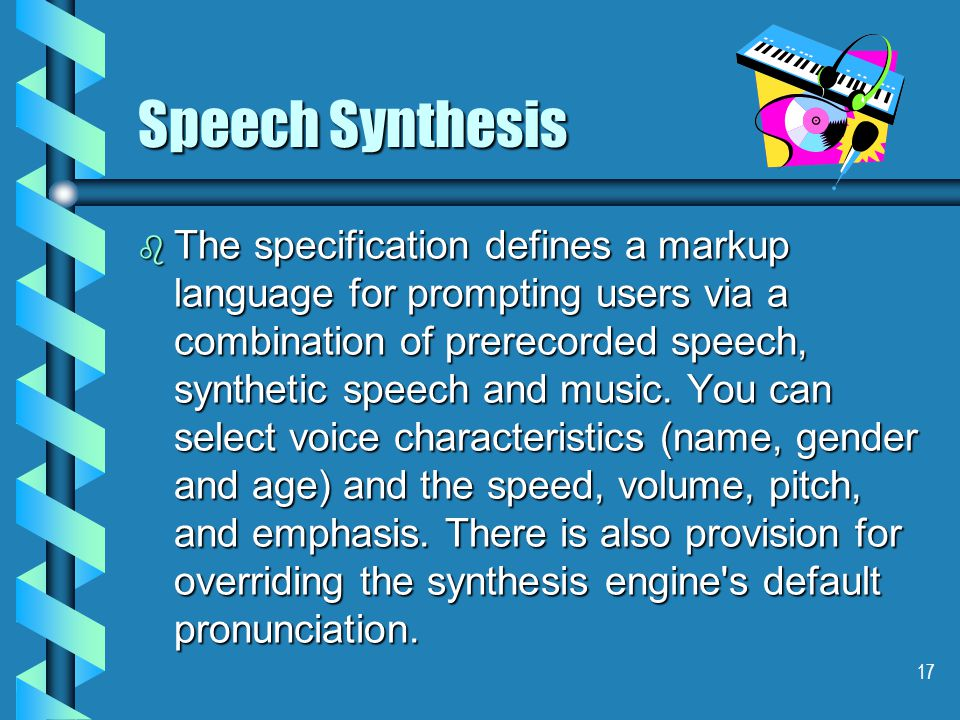 17 Speech Synthesis b The specification defines a markup language for prompting users via a combination of prerecorded speech, synthetic speech and music.