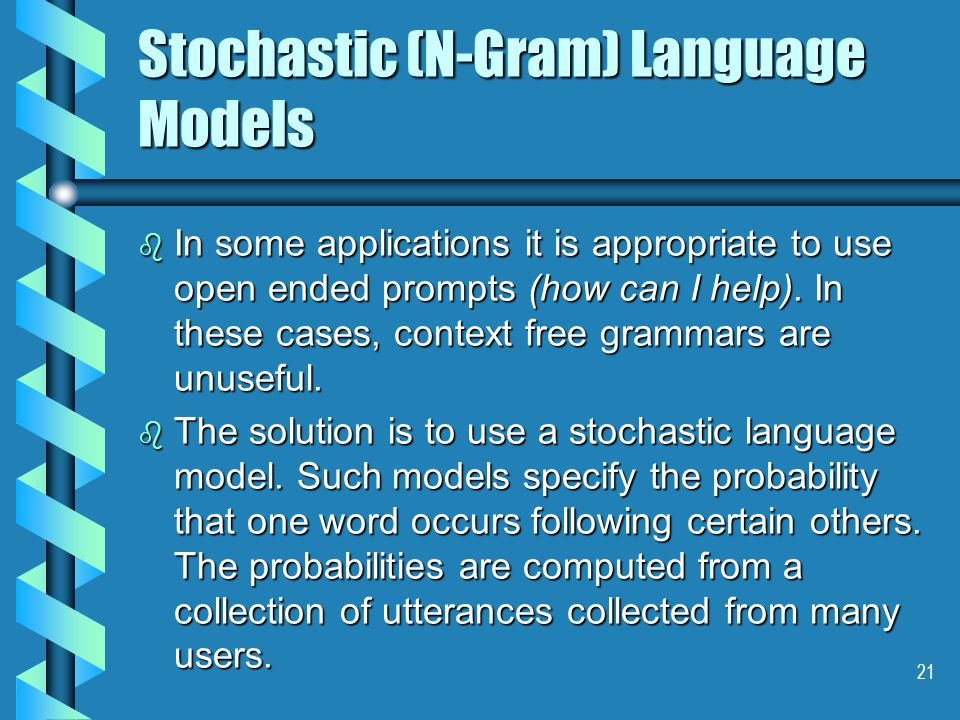 21 Stochastic (N-Gram) Language Models b In some applications it is appropriate to use open ended prompts (how can I help).