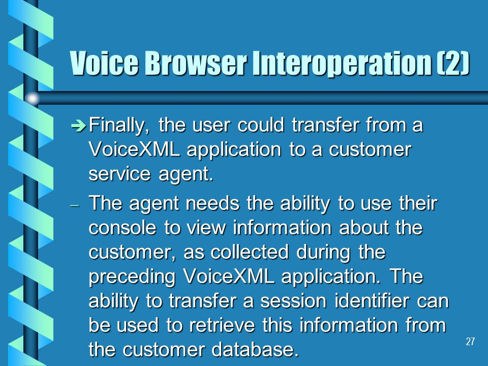 27 Voice Browser Interoperation (2) è Finally, the user could transfer from a VoiceXML application to a customer service agent.