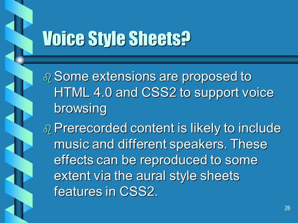 28 Voice Style Sheets? b Some extensions are proposed to HTML 4.0 and CSS2 to support voice browsing b Prerecorded content is likely to include music