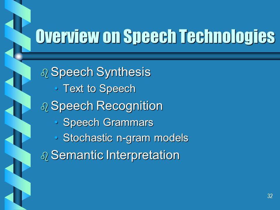 32 Overview on Speech Technologies b Speech Synthesis Text to SpeechText to Speech b Speech Recognition Speech GrammarsSpeech Grammars Stochastic n-gram modelsStochastic n-gram models b Semantic Interpretation