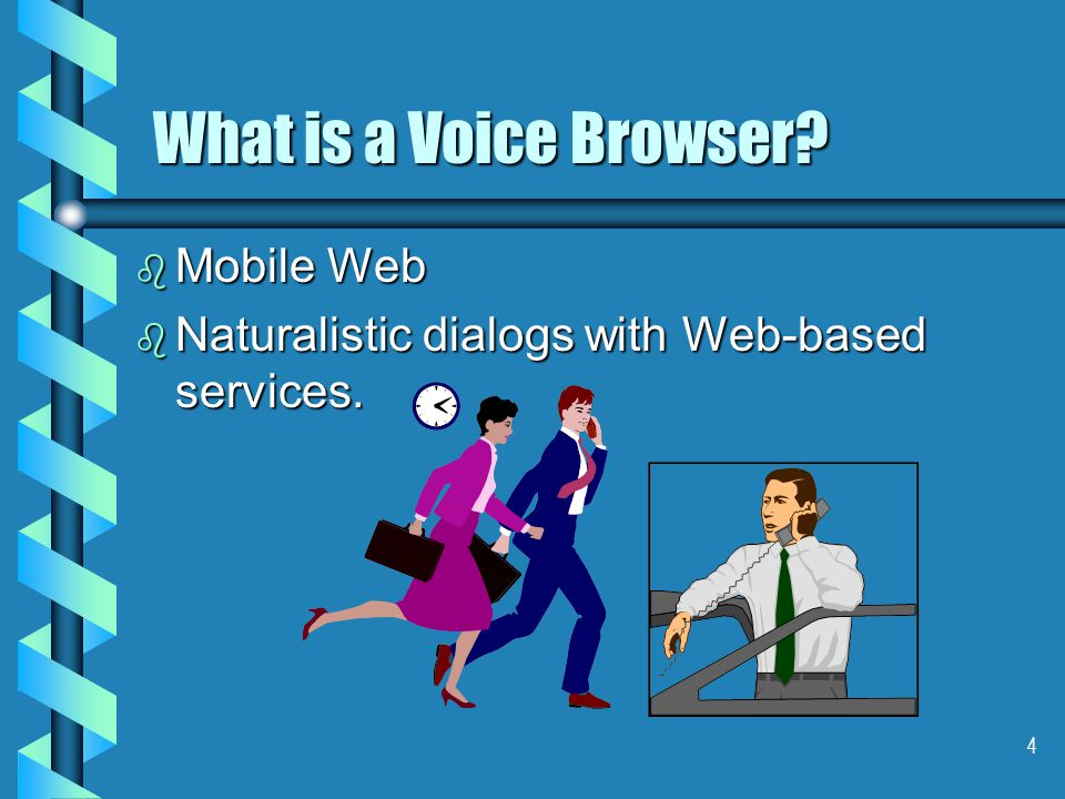 4 What is a Voice Browser b Mobile Web b Naturalistic dialogs with Web-based services.