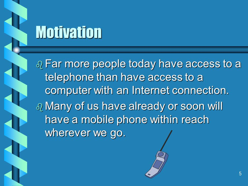 5 Motivation b Far more people today have access to a telephone than have access to a computer with an Internet connection.