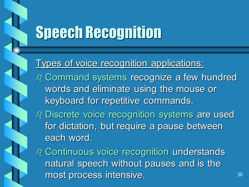 50 Speech Recognition Types of voice recognition applications: b Command systems recognize a few hundred words and eliminate using the mouse or keyboard for repetitive commands.