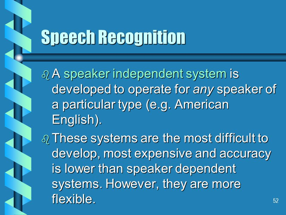 52 Speech Recognition b A speaker independent system is developed to operate for any speaker of a particular type (e.g.