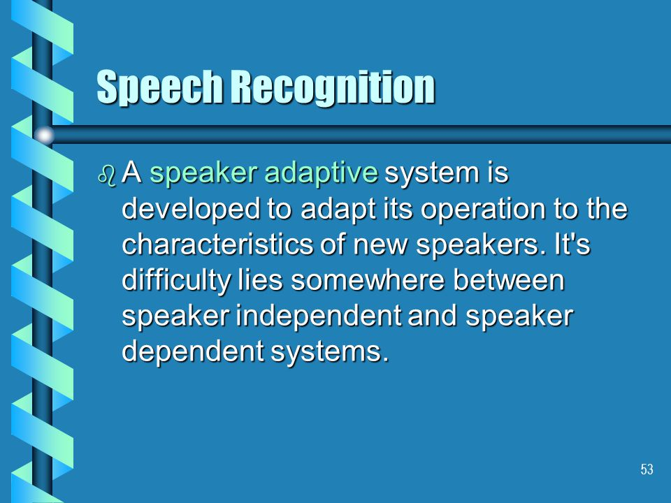 53 Speech Recognition b A speaker adaptive system is developed to adapt its operation to the characteristics of new speakers.
