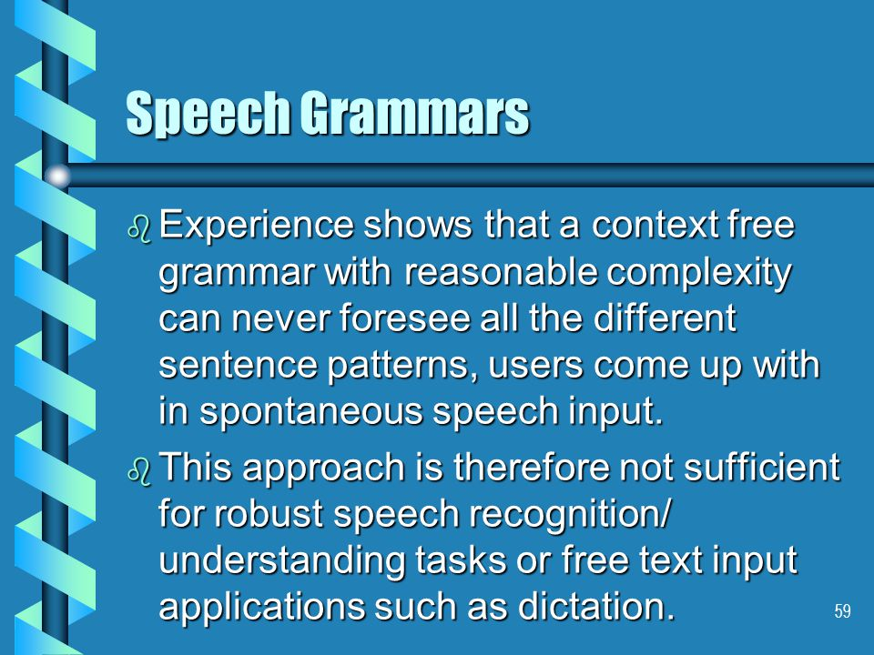 59 Speech Grammars b Experience shows that a context free grammar with reasonable complexity can never foresee all the different sentence patterns, users come up with in spontaneous speech input.
