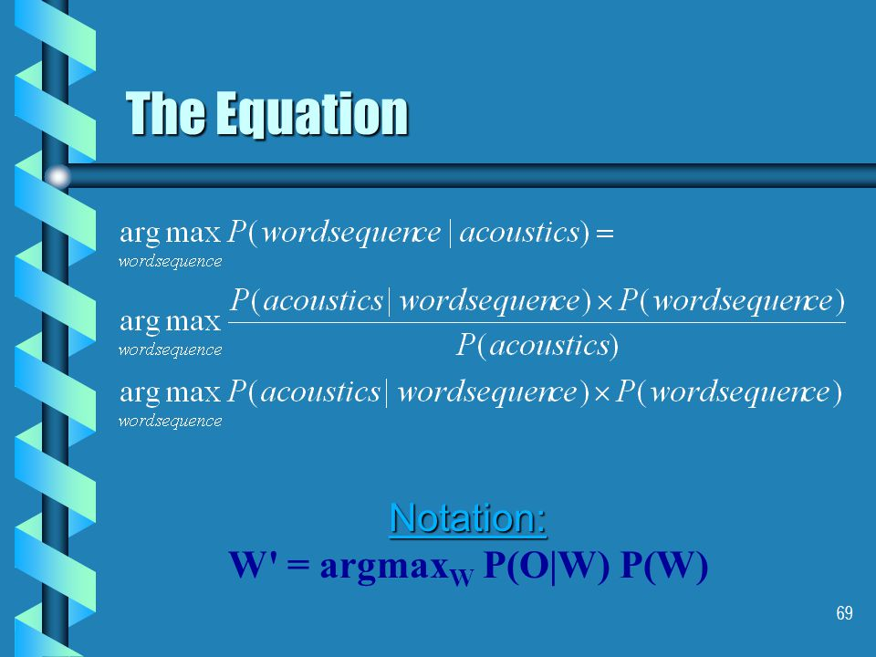 69 The Equation Notation: W = argmax W P(O|W) P(W)