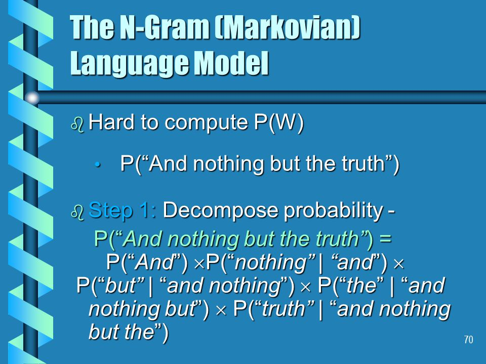 70 The N-Gram (Markovian) Language Model b Hard to compute P(W) P( And nothing but the truth ) P( And nothing but the truth ) b Step 1: Decompose probability - P( And nothing but the truth ) = P( And nothing but the truth ) = P( And )  P( nothing | and )  P( And )  P( nothing | and )  P( but | and nothing )  P( the | and nothing but )  P( truth | and nothing but the ) P( but | and nothing )  P( the | and nothing but )  P( truth | and nothing but the )