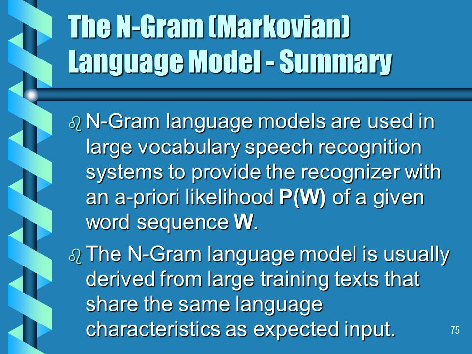 75 The N-Gram (Markovian) Language Model - Summary b N-Gram language models are used in large vocabulary speech recognition systems to provide the recognizer with an a-priori likelihood P(W) of a given word sequence W.