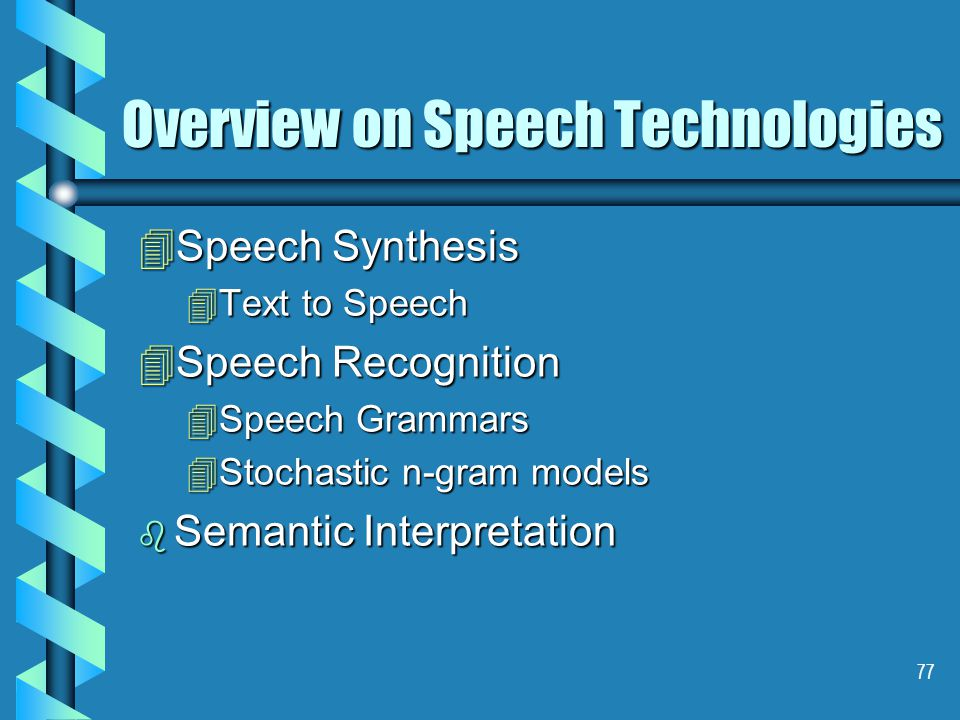 77 Overview on Speech Technologies 4Speech Synthesis 4Text to Speech 4Speech Recognition 4Speech Grammars 4Stochastic n-gram models b Semantic Interpretation