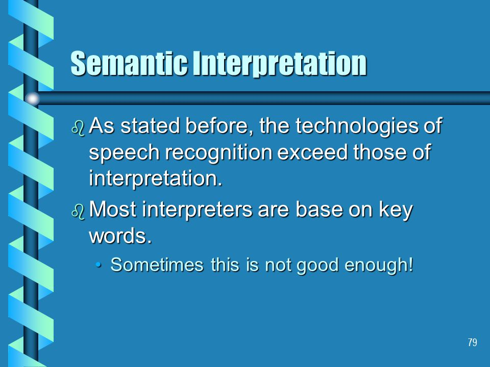 79 Semantic Interpretation b As stated before, the technologies of speech recognition exceed those of interpretation.