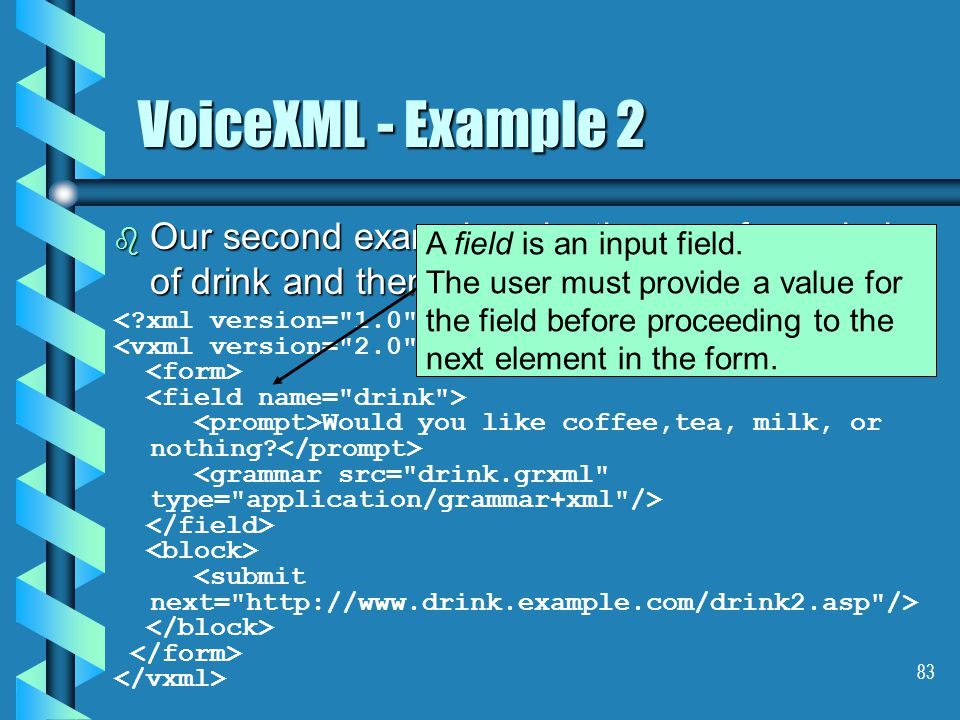 83 VoiceXML - Example 2 b Our second example asks the user for a choice of drink and then submits it to a server script: Would you like coffee,tea, milk, or nothing.