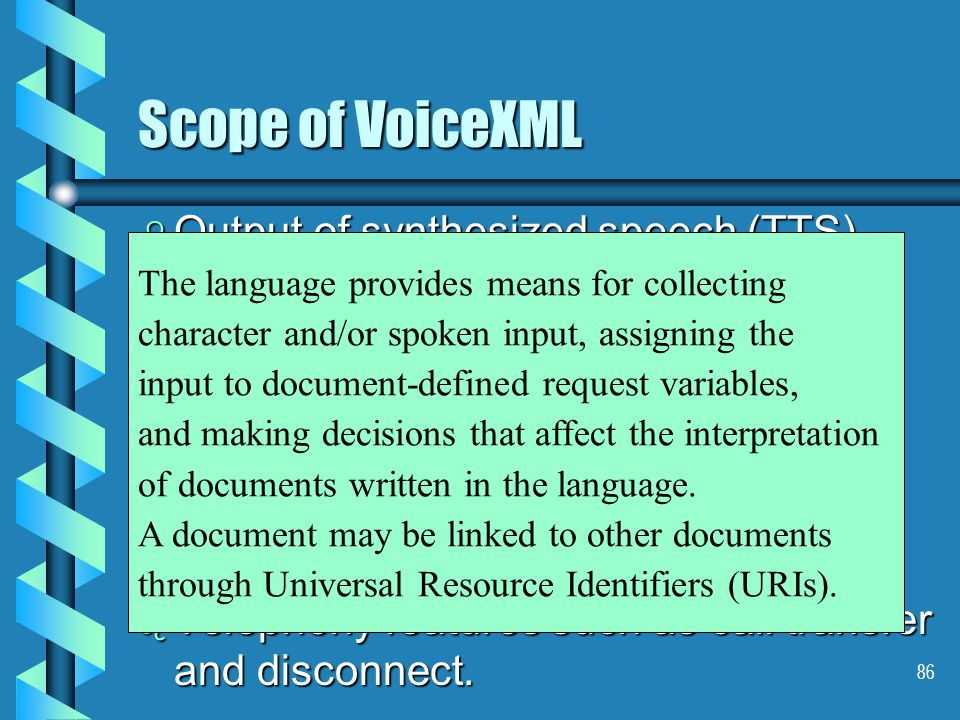 86 Scope of VoiceXML b Output of synthesized speech (TTS) b Output of audio files.