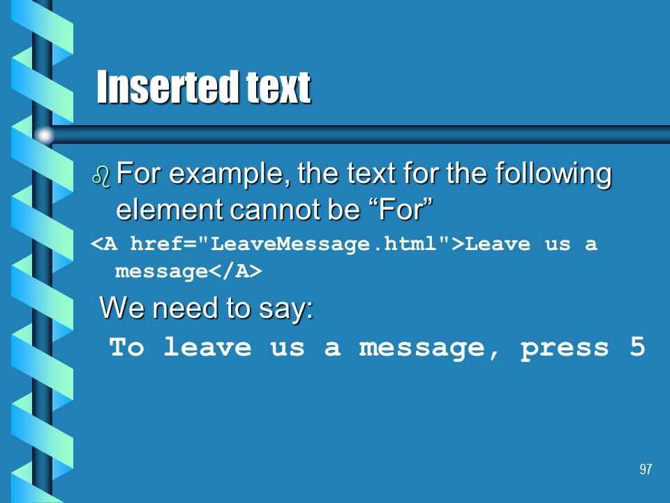 97 Inserted text  For example, the text for the following element cannot be For Leave us a message We need to say: We need to say: To leave us a message, press 5