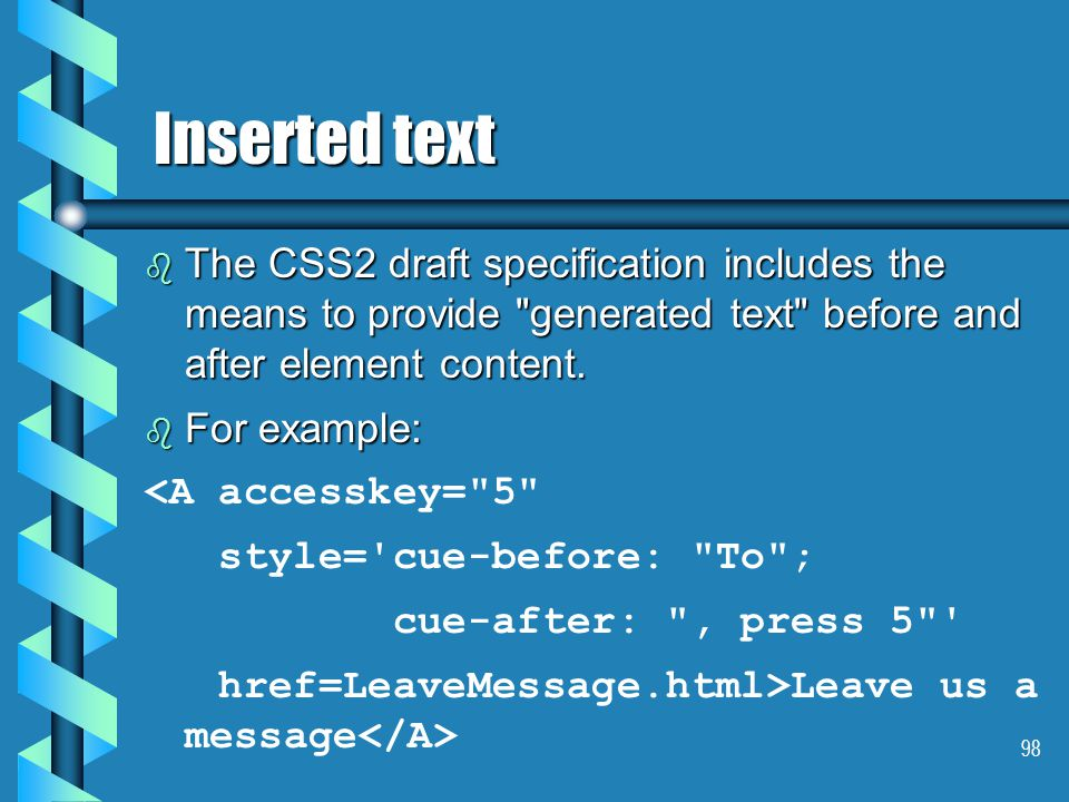 98 Inserted text b The CSS2 draft specification includes the means to provide generated text before and after element content.