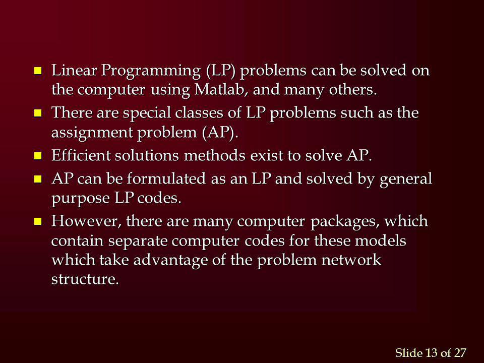Slide 13 of 27 n Linear Programming (LP) problems can be solved on the computer using Matlab, and many others. n There are special classes of LP probl