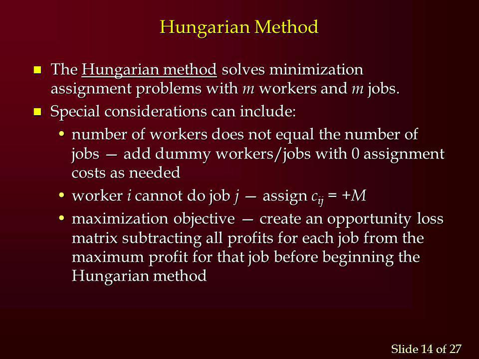 Slide 14 of 27 Hungarian Method n The Hungarian method solves minimization assignment problems with m workers and m jobs. n Special considerations can