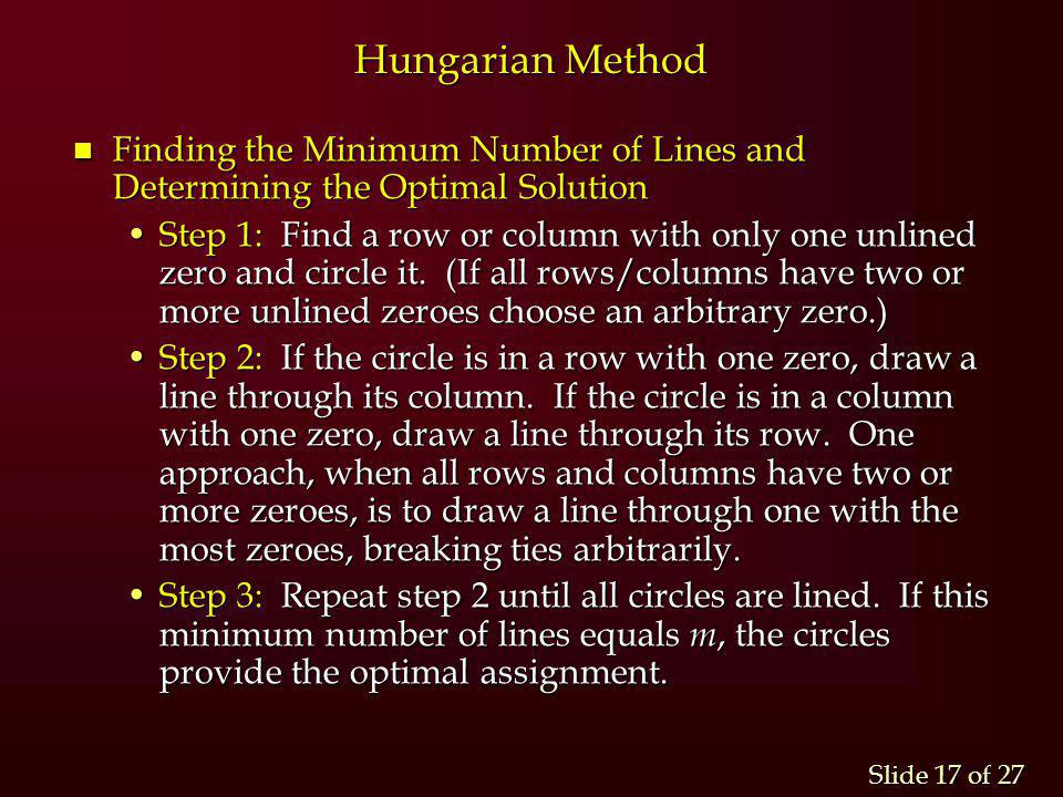 Slide 17 of 27 Hungarian Method n Finding the Minimum Number of Lines and Determining the Optimal Solution Step 1: Find a row or column with only one
