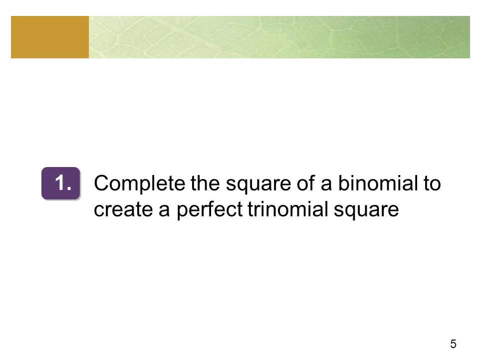 6 Complete the square of a binomial to create a perfect trinomial square The method of completing the square is based on the following special products: x 2 + 2bx + b 2 = (x + b) 2 and x 2 – 2bx + b 2 = (x – b) 2 Recall that the trinomials x 2 + 2bx + b 2 and x 2 – 2bx + b 2 are both perfect trinomial squares, because each one factors as the square of a binomial.