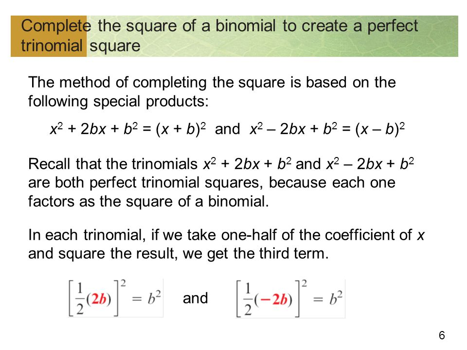 7 To form a perfect trinomial square from the binomial x 2 + 12x, we take one-half of the coefficient x of (the 12), square the result, and add it to x 2 + 12x.
