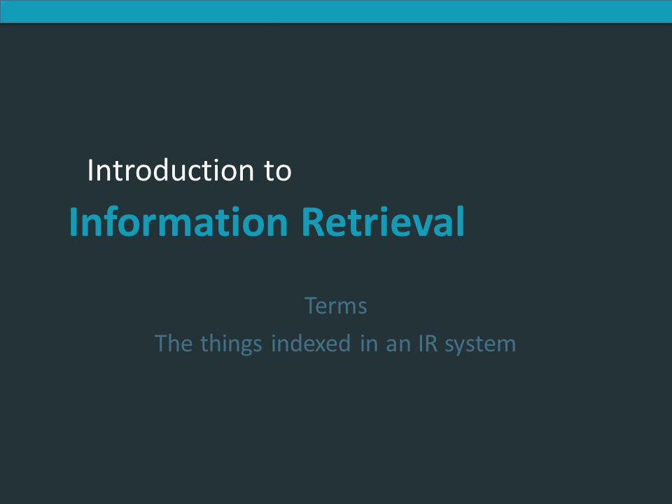 Introduction to Information Retrieval Introduction to Information Retrieval Terms The things indexed in an IR system