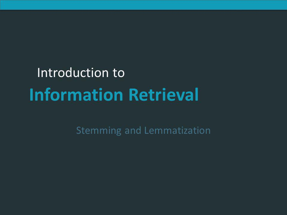 Introduction to Information Retrieval Introduction to Information Retrieval Stemming and Lemmatization