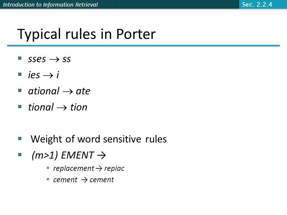 Introduction to Information Retrieval Typical rules in Porter  sses  ss  ies  i  ational  ate  tional  tion  Weight of word sensitive rules  (m>1) EMENT →  replacement → replac  cement → cement Sec.