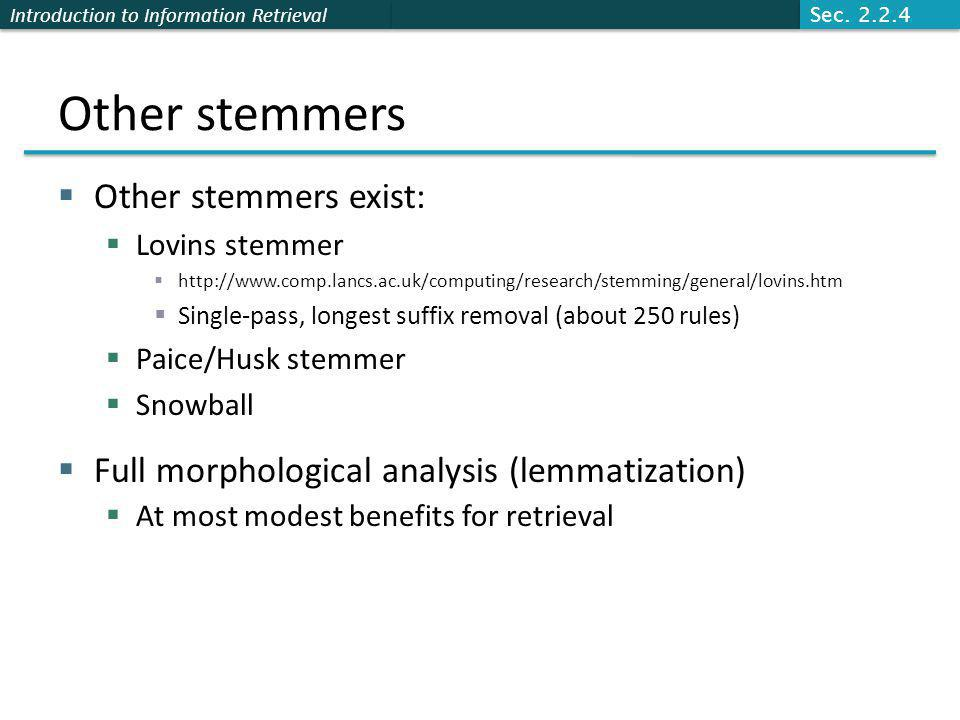 Introduction to Information Retrieval Other stemmers  Other stemmers exist:  Lovins stemmer  http://www.comp.lancs.ac.uk/computing/research/stemming/general/lovins.htm  Single-pass, longest suffix removal (about 250 rules)  Paice/Husk stemmer  Snowball  Full morphological analysis (lemmatization)  At most modest benefits for retrieval Sec.