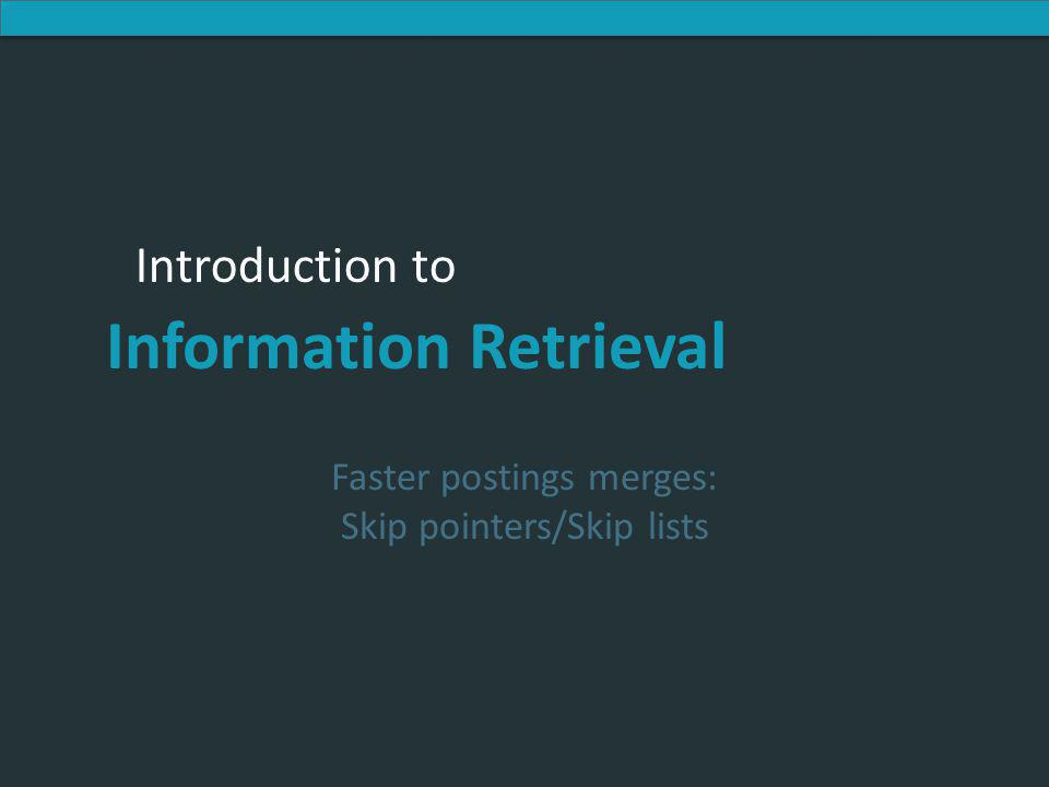 Introduction to Information Retrieval Introduction to Information Retrieval Faster postings merges: Skip pointers/Skip lists