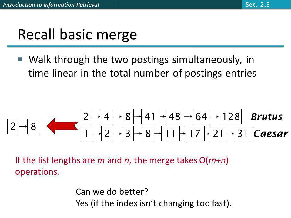 Introduction to Information Retrieval Recall basic merge  Walk through the two postings simultaneously, in time linear in the total number of postings entries 128 31 248414864 1238111721 Brutus Caesar 2 8 If the list lengths are m and n, the merge takes O(m+n) operations.