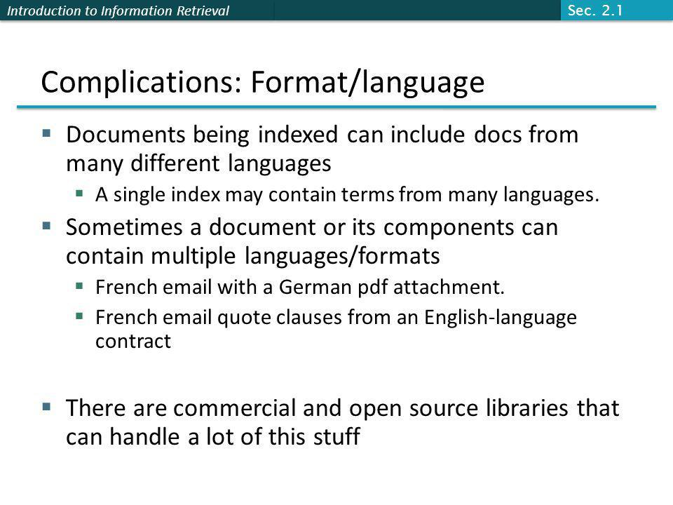Introduction to Information Retrieval Complications: Format/language  Documents being indexed can include docs from many different languages  A single index may contain terms from many languages.