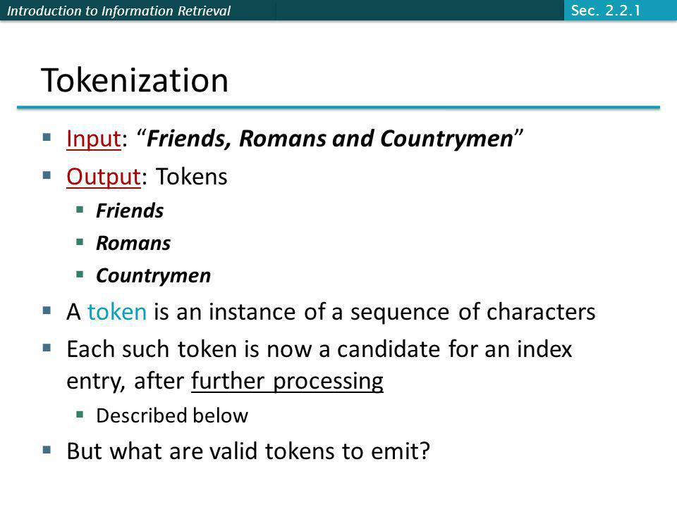 Introduction to Information Retrieval Tokenization  Input: Friends, Romans and Countrymen  Output: Tokens  Friends  Romans  Countrymen  A token is an instance of a sequence of characters  Each such token is now a candidate for an index entry, after further processing  Described below  But what are valid tokens to emit.