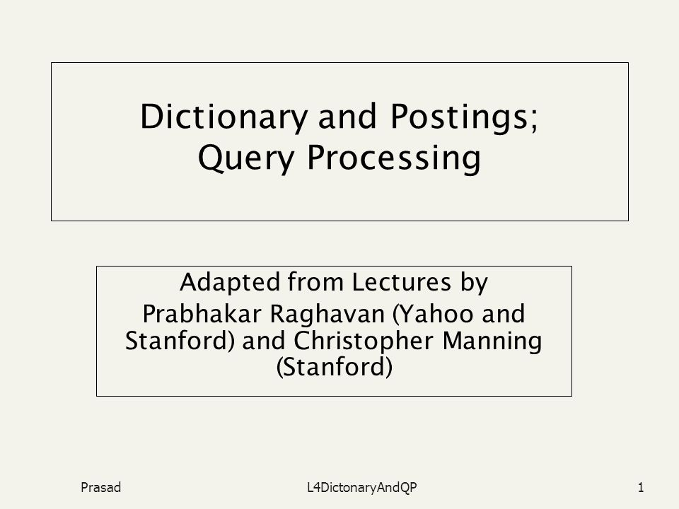 PrasadL4DictonaryAndQP1 Dictionary and Postings; Query Processing Adapted from Lectures by Prabhakar Raghavan (Yahoo and Stanford) and Christopher Manning (Stanford)