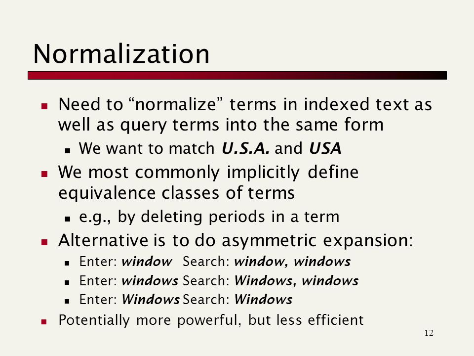 12 Normalization Need to normalize terms in indexed text as well as query terms into the same form We want to match U.S.A.