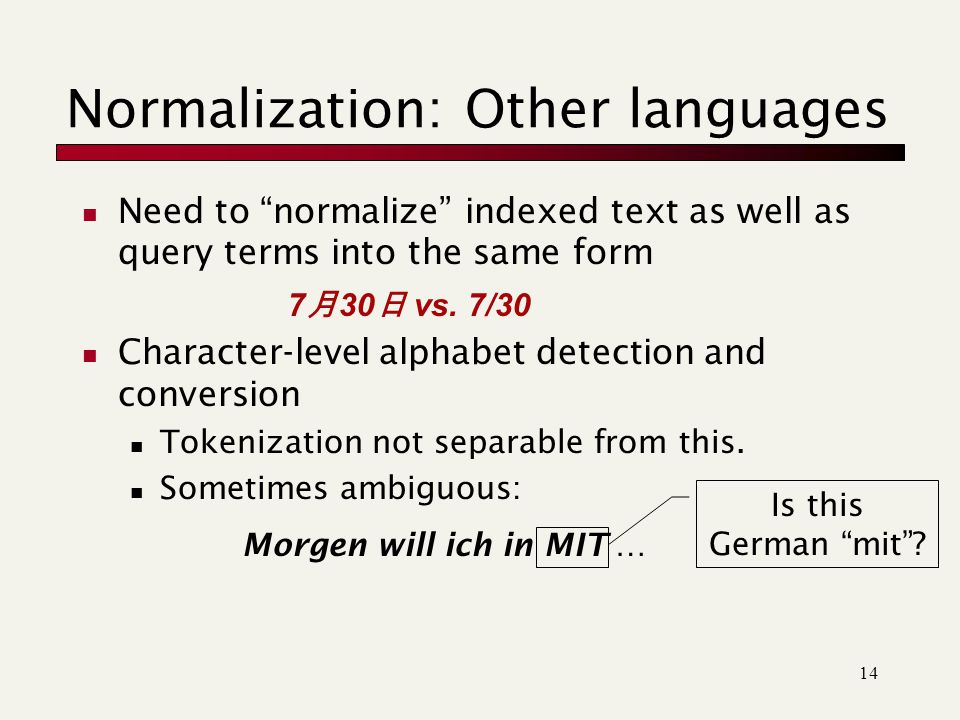 14 Normalization: Other languages Need to normalize indexed text as well as query terms into the same form Character-level alphabet detection and conversion Tokenization not separable from this.
