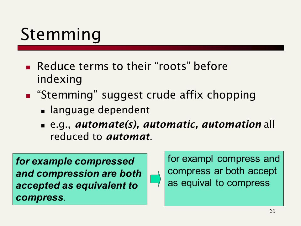 20 Stemming Reduce terms to their roots before indexing Stemming suggest crude affix chopping language dependent e.g., automate(s), automatic, automation all reduced to automat.