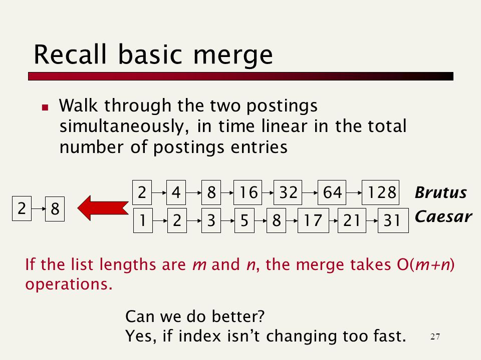 27 Recall basic merge Walk through the two postings simultaneously, in time linear in the total number of postings entries 128 31 248163264123581721 Brutus Caesar 2 8 If the list lengths are m and n, the merge takes O(m+n) operations.