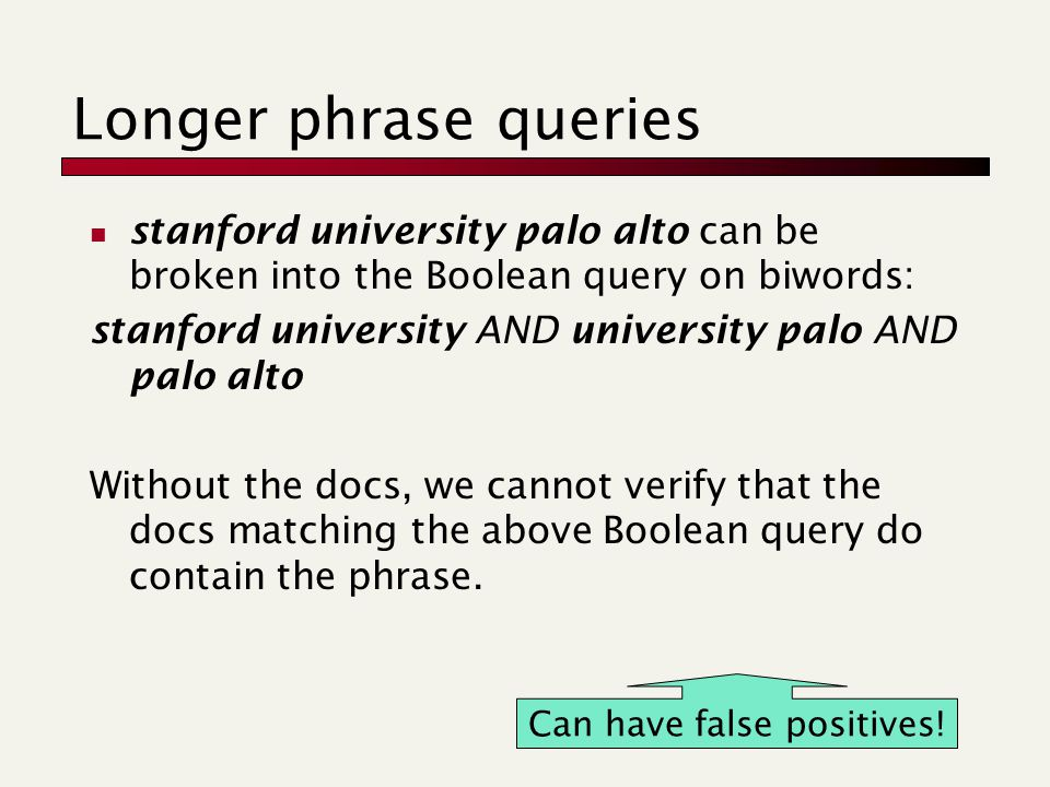 Longer phrase queries stanford university palo alto can be broken into the Boolean query on biwords: stanford university AND university palo AND palo alto Without the docs, we cannot verify that the docs matching the above Boolean query do contain the phrase.