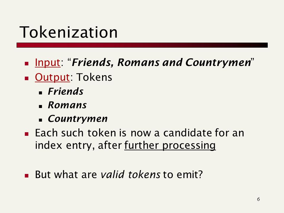 6 Input: Friends, Romans and Countrymen Output: Tokens Friends Romans Countrymen Each such token is now a candidate for an index entry, after further processing But what are valid tokens to emit