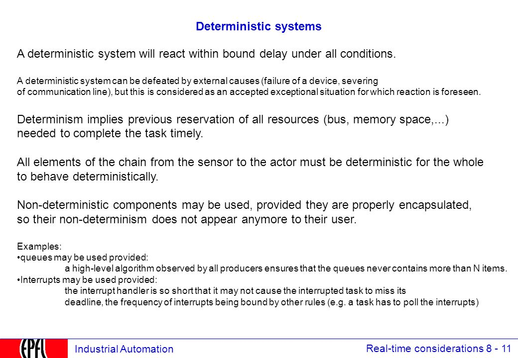 Real-time considerations 8 - 11 Industrial Automation Deterministic systems A deterministic system will react within bound delay under all conditions.