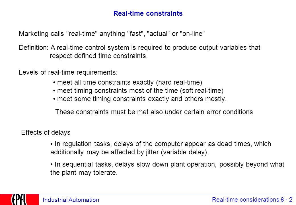 Real-time considerations 8 - 3 Industrial Automation Reaction times 100 µs:resolution of clock for a high-speed vehicle (1m at 360 km/h ) 100 µs:resolution of events in an electrical grid 1,6 ms:sampling rate for protection algorithms in a substation 20 ms:time to close or open a high current breaker 200 ms:acceptable reaction to an operator s command (hard-wire feel) 10 ms:resolution of events in the processing industry 1 s:acceptable refresh rate for the data on the operator s screen 3 s:acceptable set-up time for a new picture on the operator s screen 10 s:acceptable recovery time in case of breakdown of the supervisory computer 1 min:general query for refreshing the process data base in case of major crash 10 µs:positioning of cylinder in offset printing (0,1 mm at 20 m/s) 46 µs:sensor synchronization in bus-bar protection for substations (1º @ 60Hz)