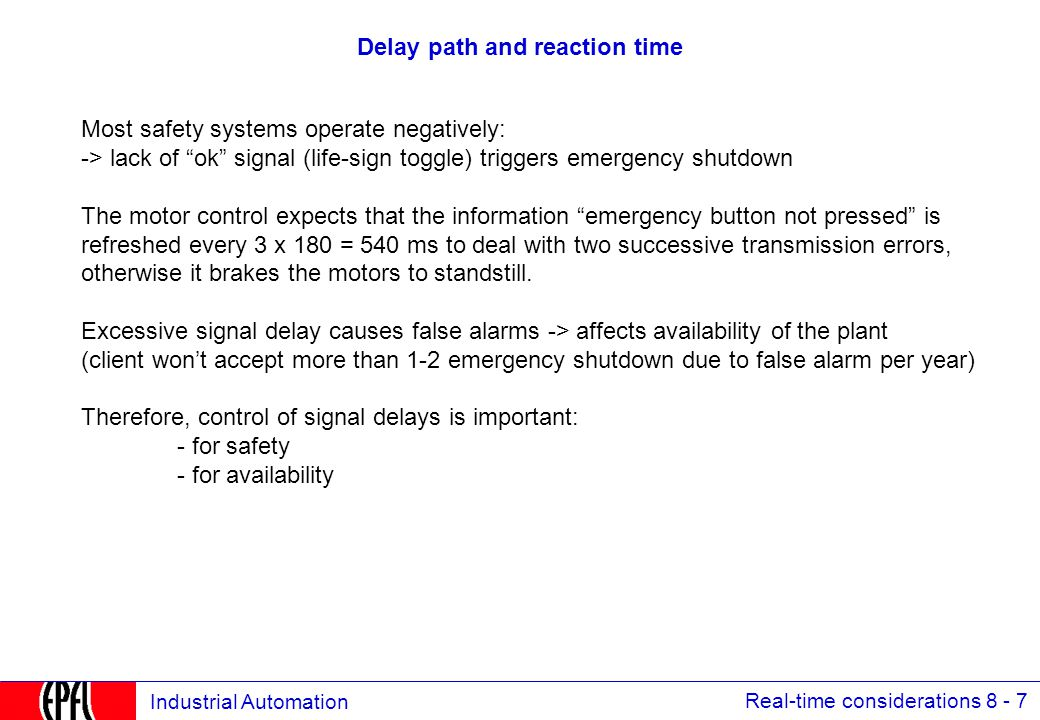 Real-time considerations 8 - 7 Industrial Automation Delay path and reaction time Most safety systems operate negatively: -> lack of ok signal (life-sign toggle) triggers emergency shutdown The motor control expects that the information emergency button not pressed is refreshed every 3 x 180 = 540 ms to deal with two successive transmission errors, otherwise it brakes the motors to standstill.
