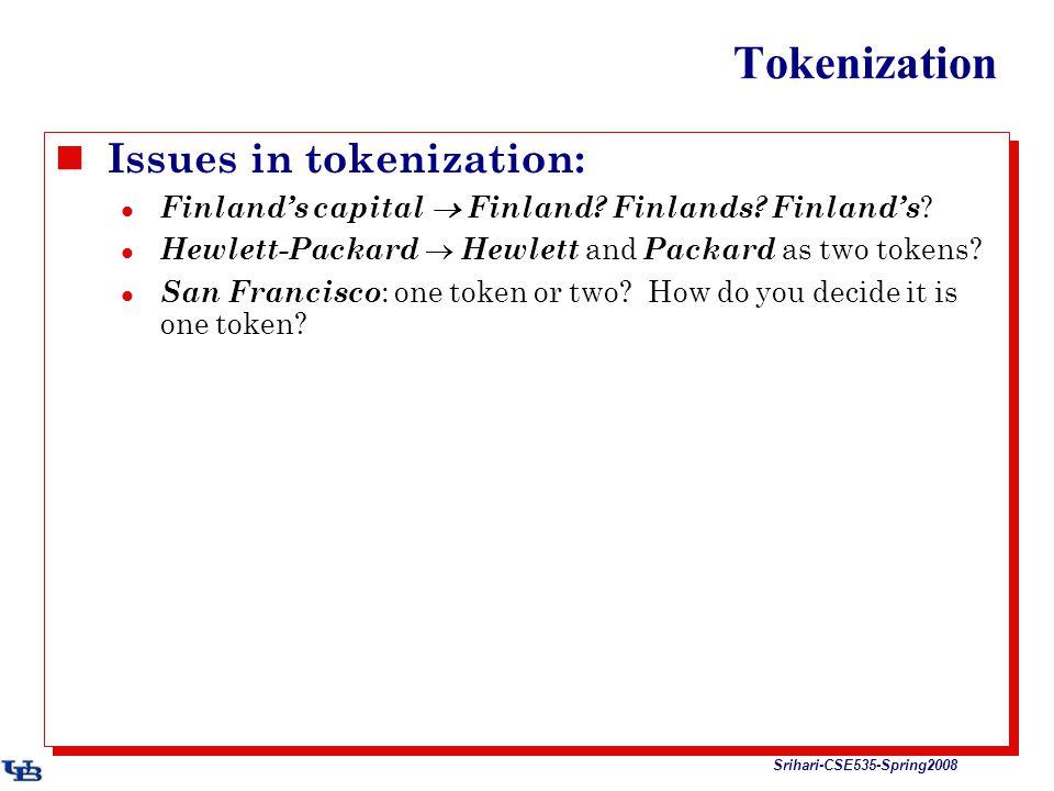 Srihari-CSE535-Spring2008 Tokenization Issues in tokenization: Finland's capital  Finland? Finlands? Finland's ? Hewlett-Packard  Hewlett and Packar